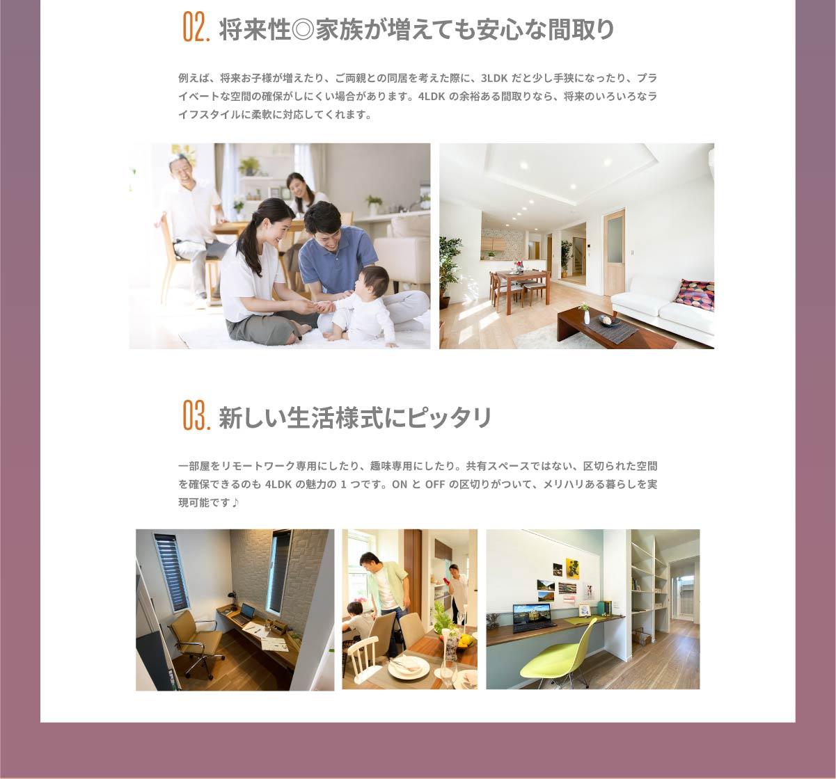 美都住販 街かど モデルハウス 02.将来性◎家族が増えても安心な間取り 例えば、将来お子様が増えたり、ご両親との同居を考えた際に、3LDKだと少し手狭になったり、プライベートな空間の確保がしにくい場合があります。4LDKの余裕ある間取りなら、将来のいろいろなライフスタイルに柔軟に対応してくれます。 03.新しい生活様式にピッタリ 一部屋をリモートワーク専用にしたり、趣味専用にしたり。共有スペースではない、区切られた空間を確保できるのも4LDKの魅力の1つです。ONとOFFの区切りがついて、メリハリある暮らしを実現可能です♪